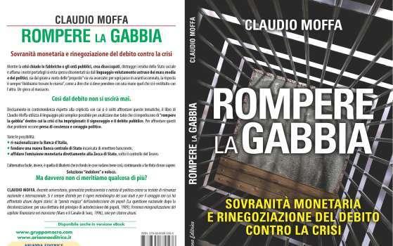 Claudio Moffa, Rompere la gabbia. Sovranità monetaria e rinegoziazione del debito contro la crisi, Arianna Editrice, Bologna 2014